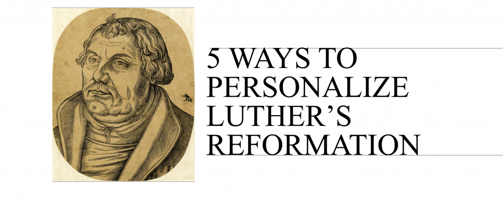 5 Ways to Personalize Luther's Reformation