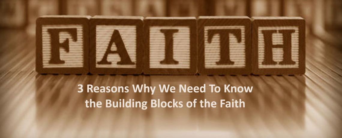 Building Blocks of the Faith: 3 Reasons Why We Need to Know Them